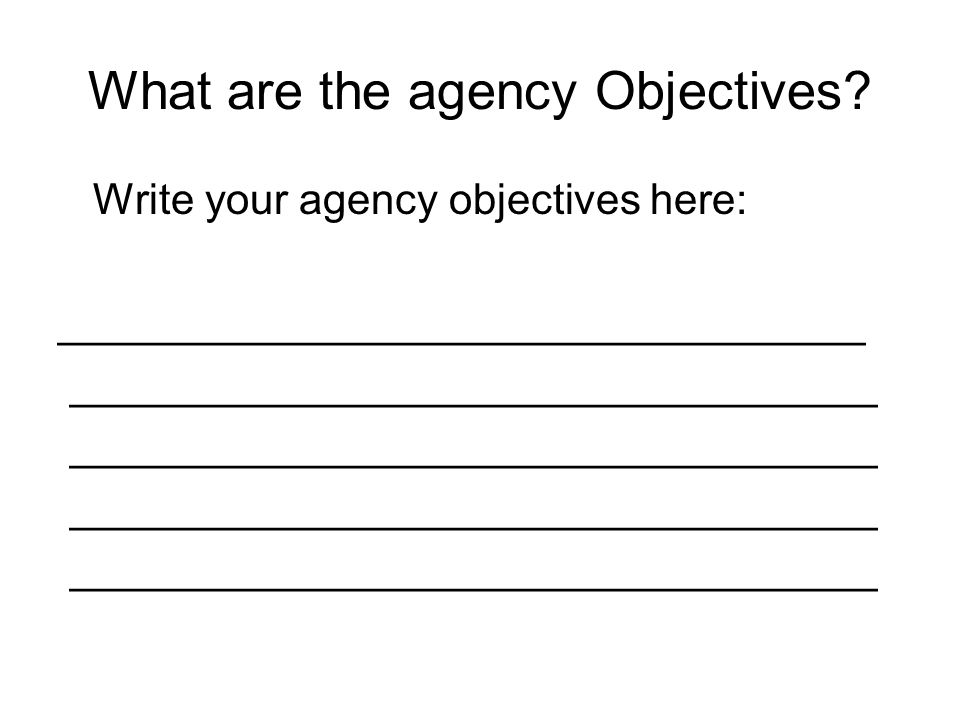 What are the agency Objectives? Write your agency objectives here: __________________________________