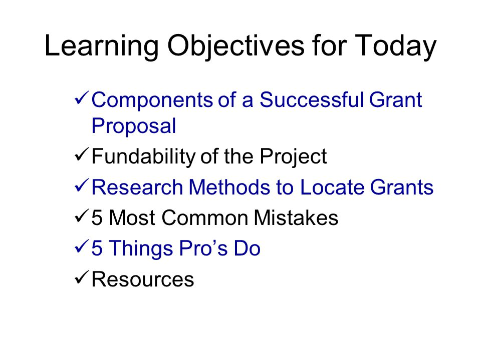 Learning Objectives for Today Components of a Successful Grant Proposal Fundability of the Project Research Methods to Locate Grants 5 Most Common Mis