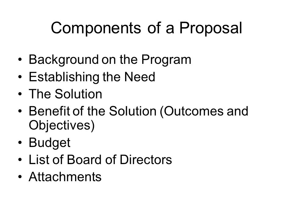 Components of a Proposal Background on the Program Establishing the Need The Solution Benefit of the Solution (Outcomes and Objectives) Budget List of
