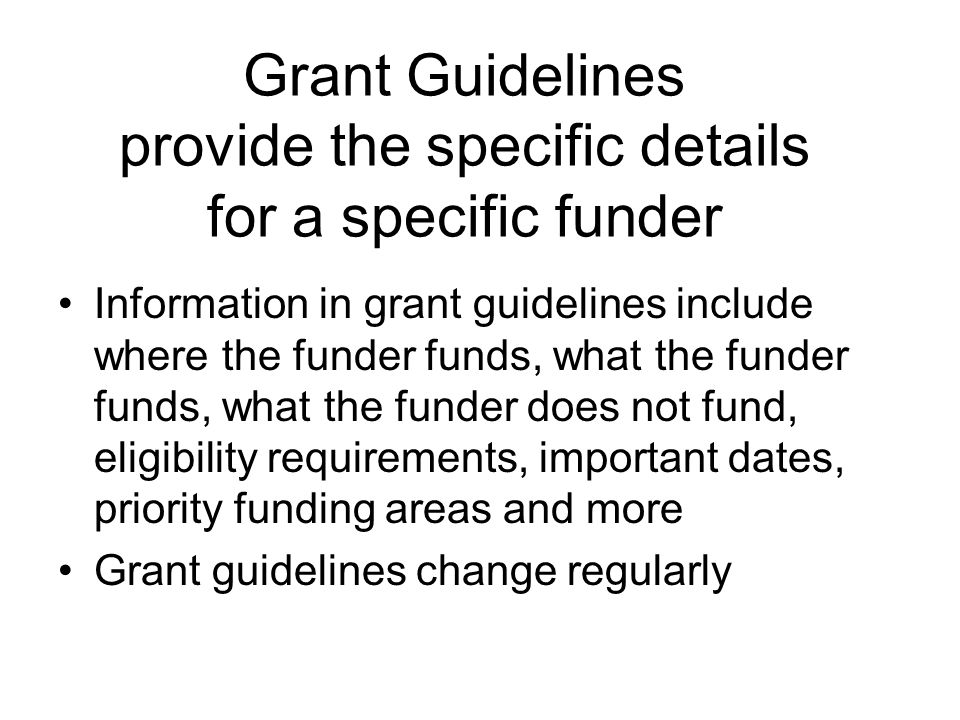 Grant Vocabulary (these are also elements of a proposal) Grant Guidelines – instructions from funders Mission – purpose of the agency Program – the overarching operation Project- more specific activity of the program Goals – general drive of the program (or project) Objective- specifics of the goals Outcome – measurement of the results Collaboration – inter-agency work