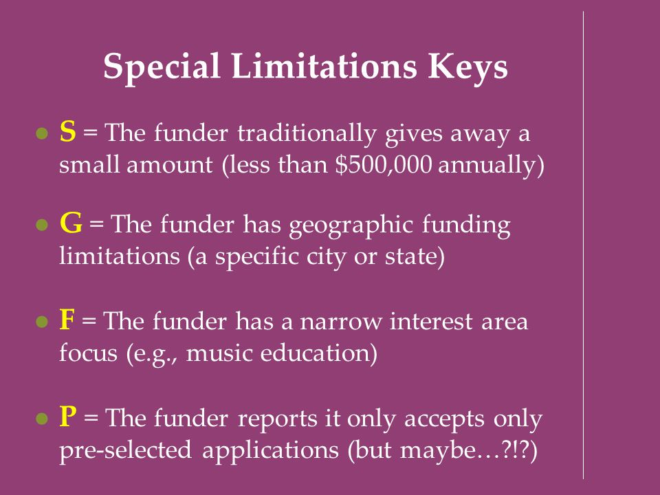 Special Limitations Keys S = The funder traditionally gives away a small amount (less than $500,000 annually) G = The funder has geographic funding li