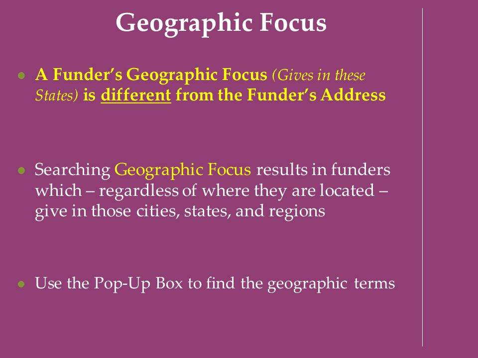 Geographic Focus A Funder's Geographic Focus (Gives in these States) is different from the Funder's Address Searching Geographic Focus results in fund