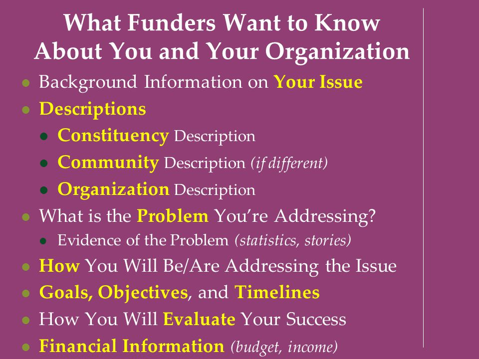 What Funders Want to Know About You and Your Organization Background Information on Your Issue Descriptions Constituency Description Community Descrip