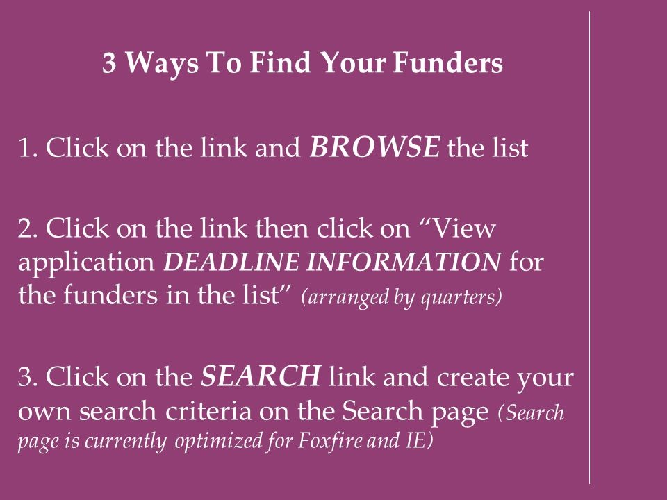 "3 Ways To Find Your Funders 1. Click on the link and BROWSE the list 2. Click on the link then click on ""View application DEADLINE INFORMATION for the"