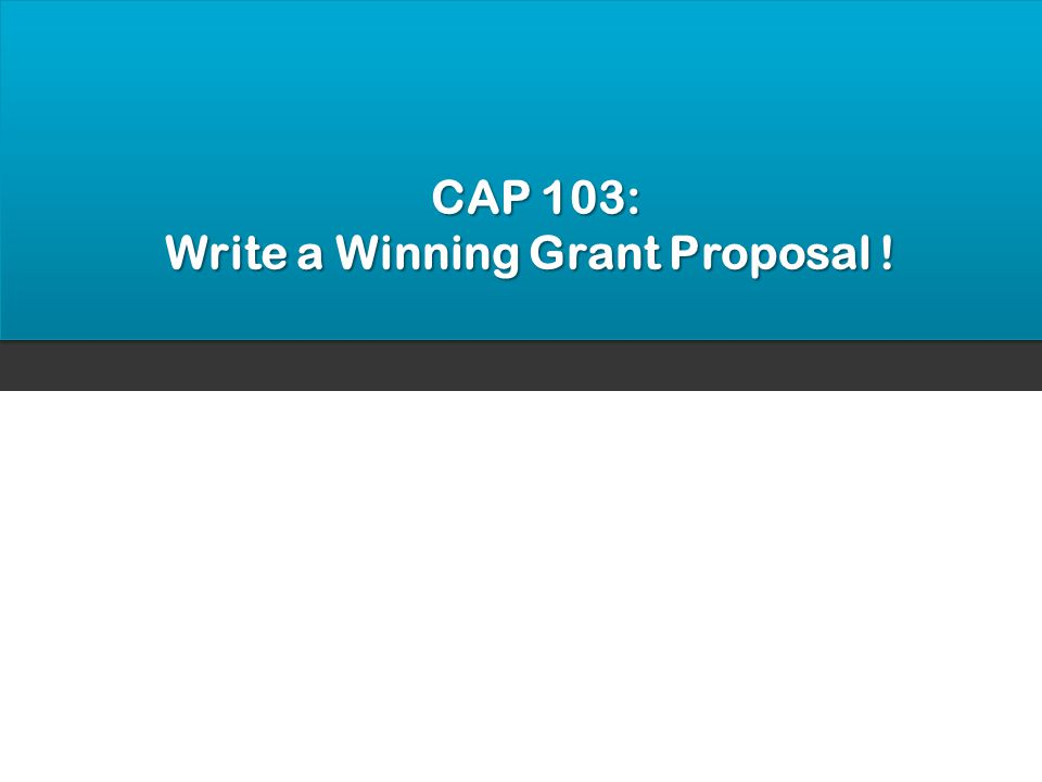 CAP 103: CAP 103: Write a Winning Grant Proposal !