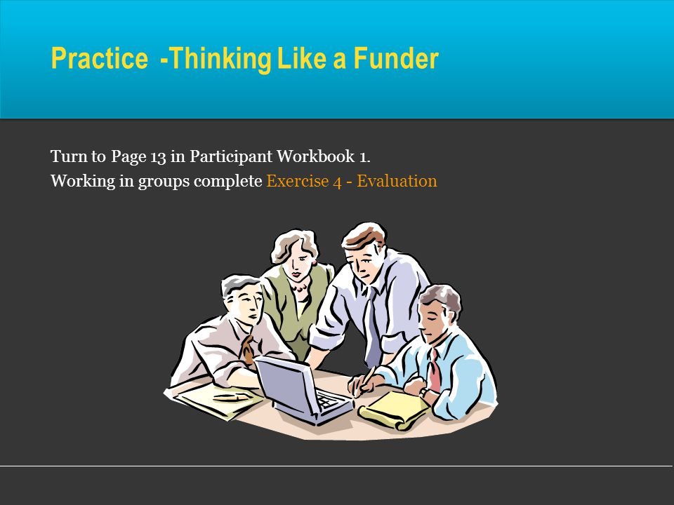 Practice -Thinking Like a Funder Turn to Page 13 in Participant Workbook 1.