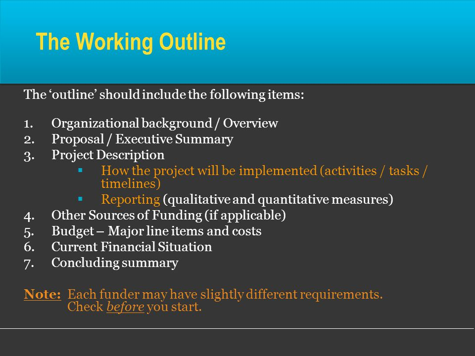 The Working Outline The 'outline' should include the following items: 1.Organizational background / Overview 2.Proposal / Executive Summary 3.Project Description  How the project will be implemented (activities / tasks / timelines)  Reporting (qualitative and quantitative measures) 4.Other Sources of Funding (if applicable) 5.Budget – Major line items and costs 6.Current Financial Situation 7.Concluding summary Note: Each funder may have slightly different requirements.