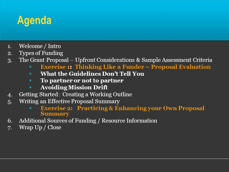 Agenda 1.Welcome / Intro 2.Types of Funding 3.The Grant Proposal – Upfront Considerations & Sample Assessment Criteria  Exercise 1: Thinking Like a Funder – Proposal Evaluation  What the Guidelines Don't Tell You  To partner or not to partner  Avoiding Mission Drift 4.Getting Started: Creating a Working Outline 5.Writing an Effective Proposal Summary  Exercise 2: Practicing & Enhancing your Own Proposal Summary 6.Additional Sources of Funding / Resource Information 7.Wrap Up / Close