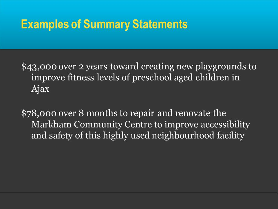Examples of Summary Statements $43,000 over 2 years toward creating new playgrounds to improve fitness levels of preschool aged children in Ajax $78,000 over 8 months to repair and renovate the Markham Community Centre to improve accessibility and safety of this highly used neighbourhood facility