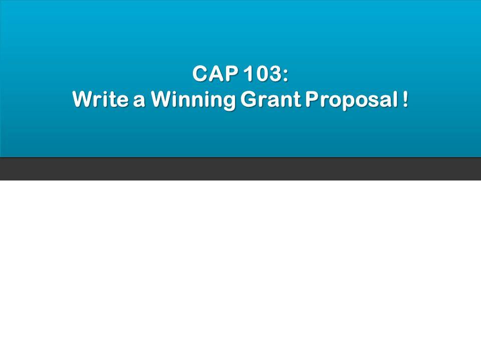 CAP 103: Write a Winning Grant Proposal !