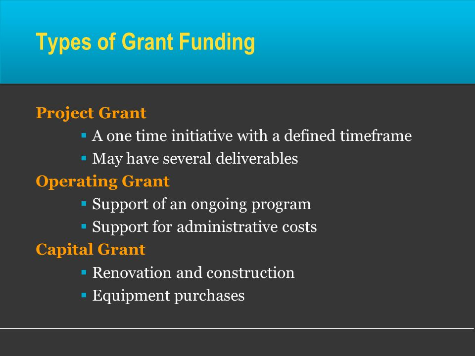 Types of Grant Funding Project Grant  A one time initiative with a defined timeframe  May have several deliverables Operating Grant  Support of an ongoing program  Support for administrative costs Capital Grant  Renovation and construction  Equipment purchases