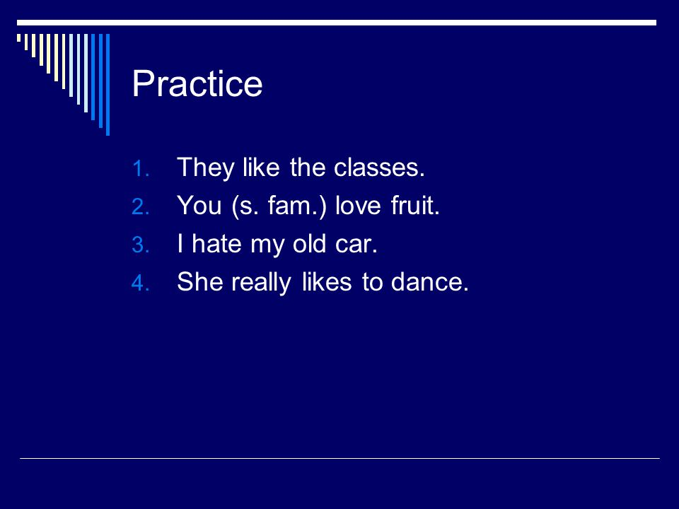 Practice 1. They like the classes. 2. You (s. fam.) love fruit. 3. I hate my old car. 4. She really likes to dance.