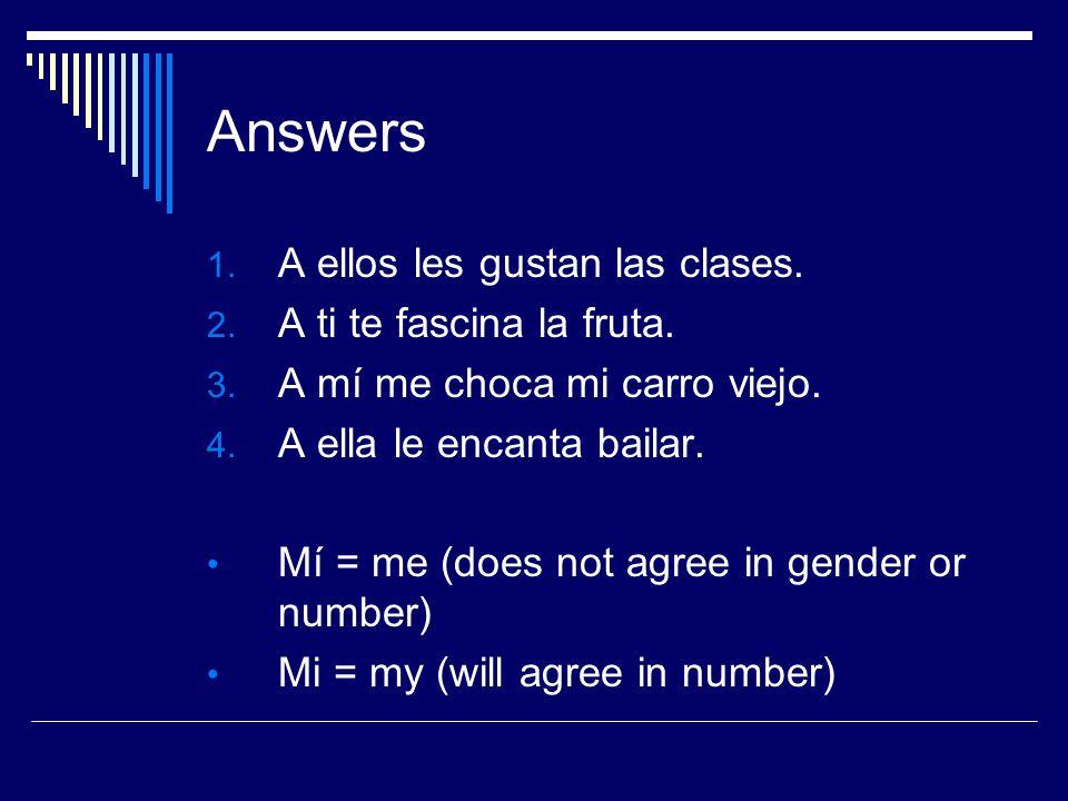 Answers 1. A ellos les gustan las clases. 2. A ti te fascina la fruta. 3. A mí me choca mi carro viejo. 4. A ella le encanta bailar. Mí = me (does not