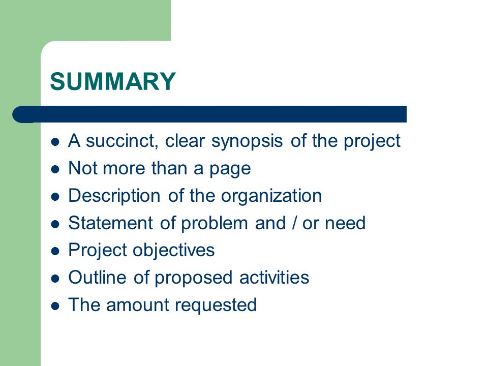 SUMMARY A succinct, clear synopsis of the project Not more than a page Description of the organization Statement of problem and / or need Project objectives Outline of proposed activities The amount requested