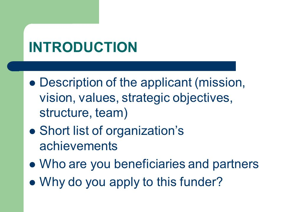 INTRODUCTION Description of the applicant (mission, vision, values, strategic objectives, structure, team) Short list of organization's achievements Who are you beneficiaries and partners Why do you apply to this funder?