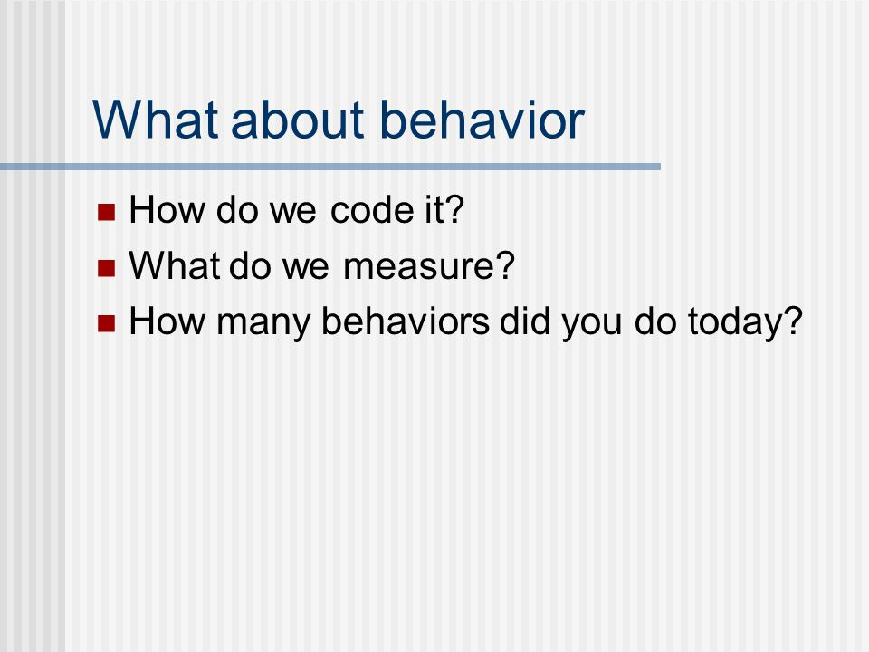 What about behavior How do we code it? What do we measure? How many behaviors did you do today?