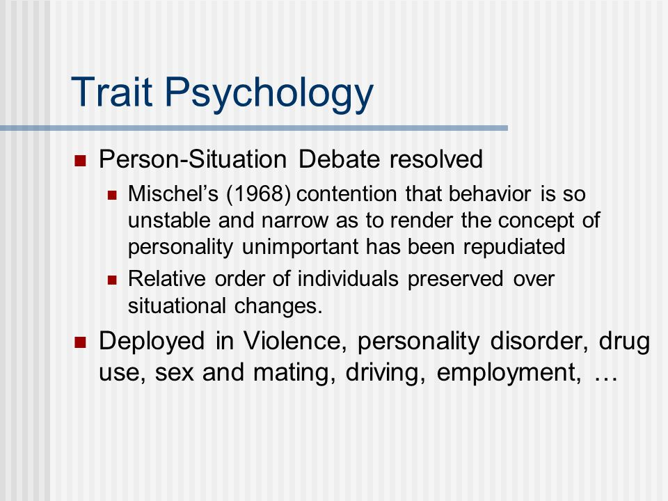 Trait Psychology Person-Situation Debate resolved Mischel's (1968) contention that behavior is so unstable and narrow as to render the concept of personality unimportant has been repudiated Relative order of individuals preserved over situational changes.