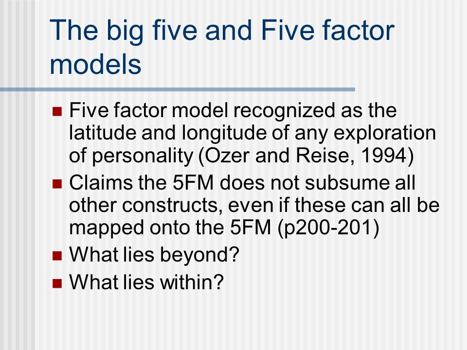 The big five and Five factor models Five factor model recognized as the latitude and longitude of any exploration of personality (Ozer and Reise, 1994) Claims the 5FM does not subsume all other constructs, even if these can all be mapped onto the 5FM (p200-201) What lies beyond.
