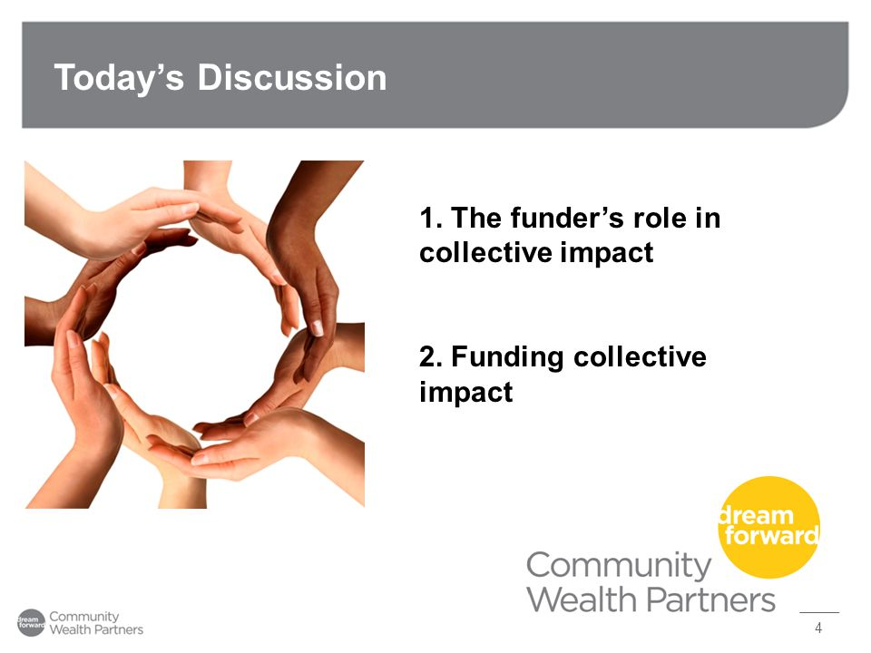 Today's Discussion 4 1. The funder's role in collective impact 2. Funding collective impact