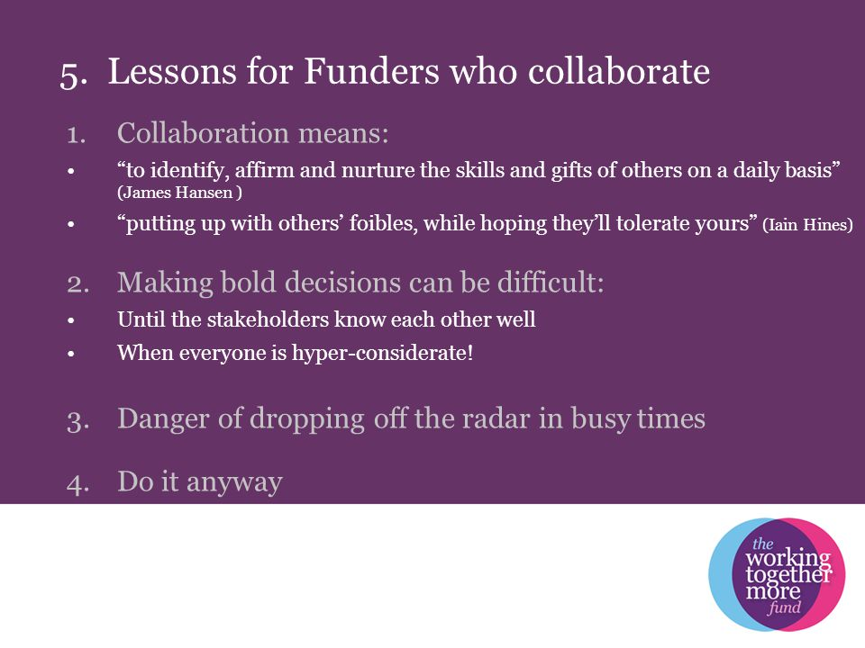 """5. Lessons for Funders who collaborate 1.Collaboration means: """"to identify, affirm and nurture the skills and gifts of others on a daily basis"""" (James"""