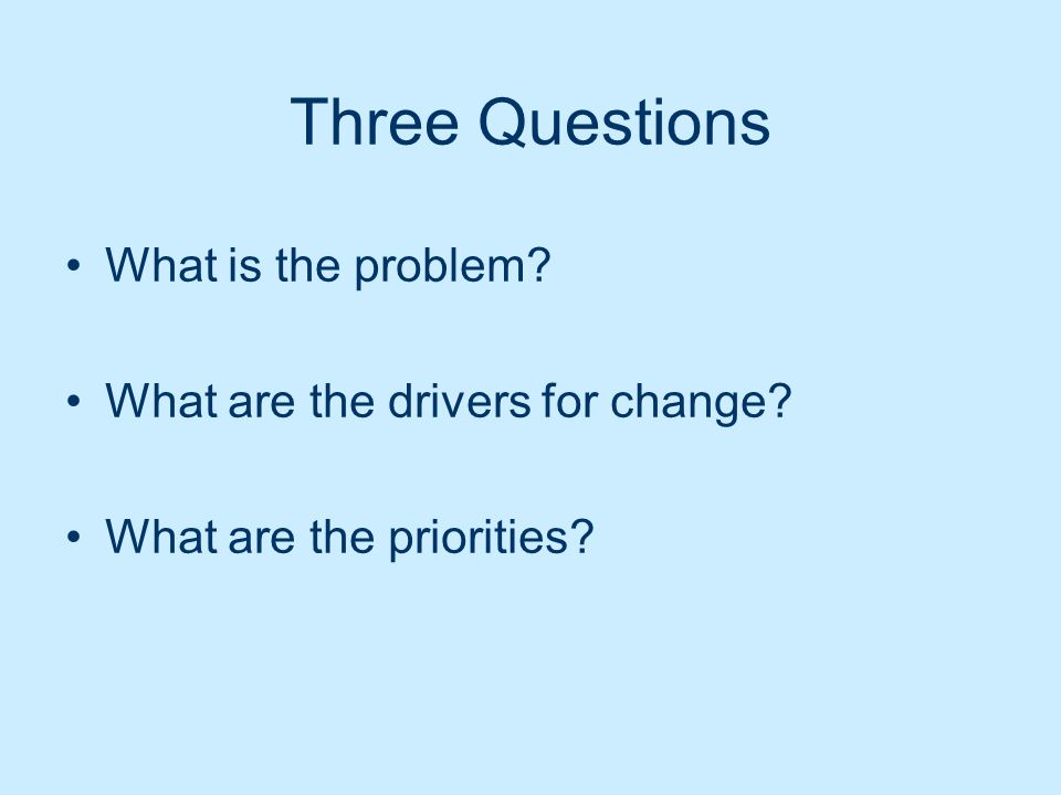 Three Questions What is the problem? What are the drivers for change? What are the priorities?