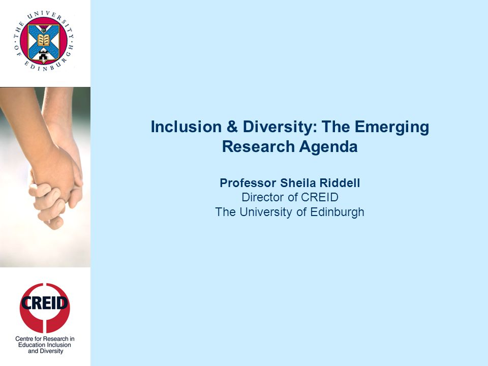 Inclusion & Diversity: The Emerging Research Agenda Professor Sheila Riddell Director of CREID The University of Edinburgh