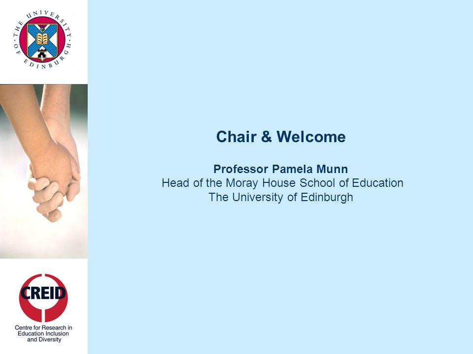 Chair & Welcome Professor Pamela Munn Head of the Moray House School of Education The University of Edinburgh