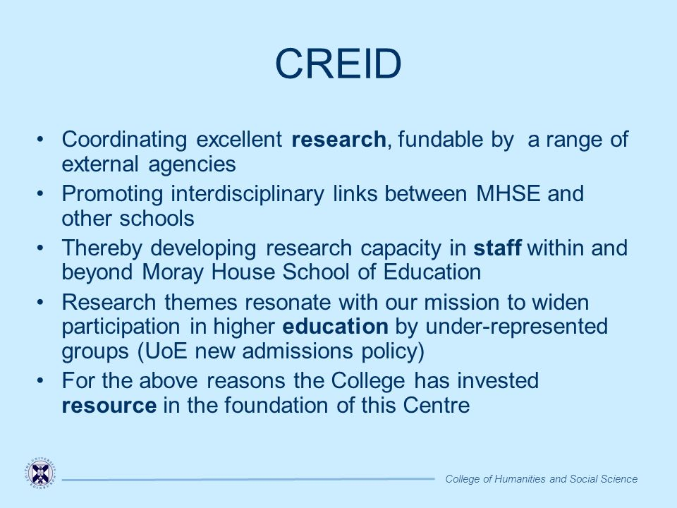 CREID Coordinating excellent research, fundable by a range of external agencies Promoting interdisciplinary links between MHSE and other schools Thereby developing research capacity in staff within and beyond Moray House School of Education Research themes resonate with our mission to widen participation in higher education by under-represented groups (UoE new admissions policy) For the above reasons the College has invested resource in the foundation of this Centre College of Humanities and Social Science