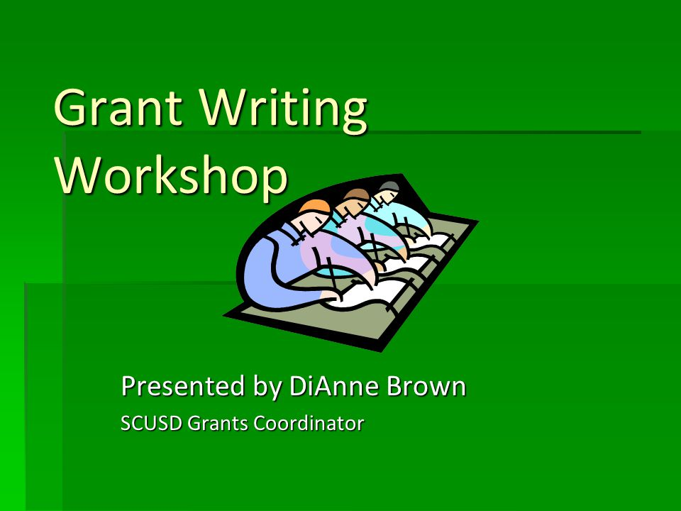 Grant Writing Workshop Presented by DiAnne Brown SCUSD Grants Coordinator