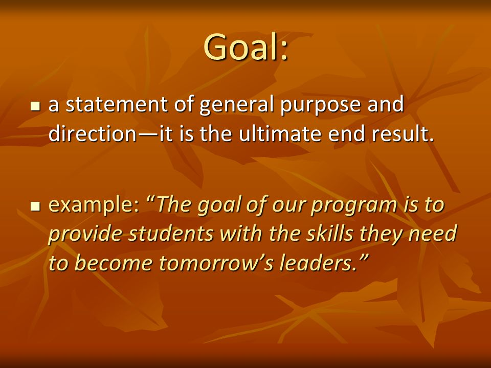 Goal: a statement of general purpose and direction—it is the ultimate end result.