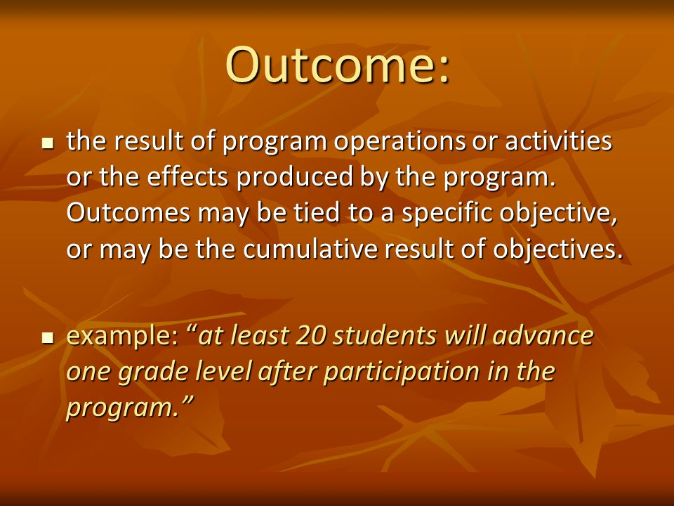 Outcome: the result of program operations or activities or the effects produced by the program.