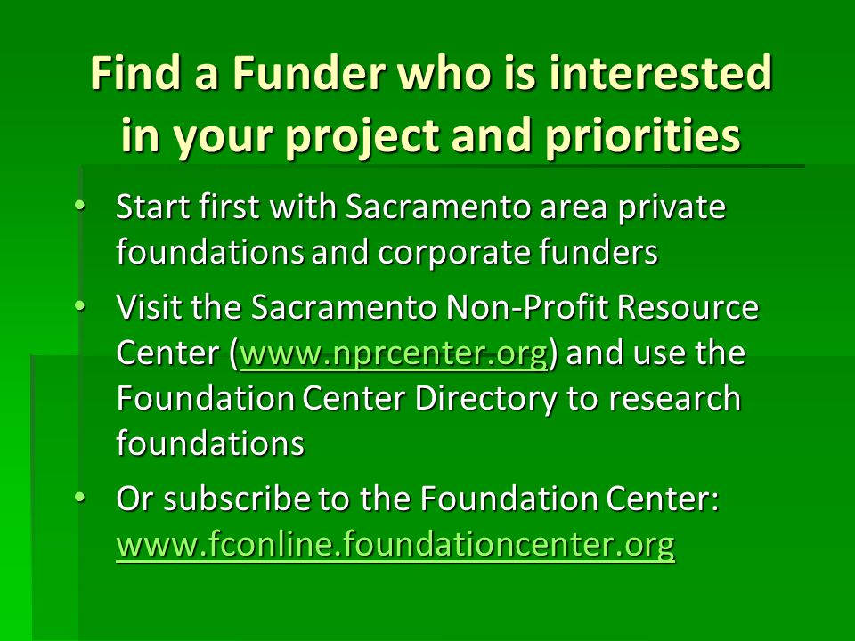 Find a Funder who is interested in your project and priorities Start first with Sacramento area private foundations and corporate funders Start first with Sacramento area private foundations and corporate funders Visit the Sacramento Non-Profit Resource Center (www.nprcenter.org) and use the Foundation Center Directory to research foundations Visit the Sacramento Non-Profit Resource Center (www.nprcenter.org) and use the Foundation Center Directory to research foundationswww.nprcenter.org Or subscribe to the Foundation Center: www.fconline.foundationcenter.org Or subscribe to the Foundation Center: www.fconline.foundationcenter.org www.fconline.foundationcenter.org