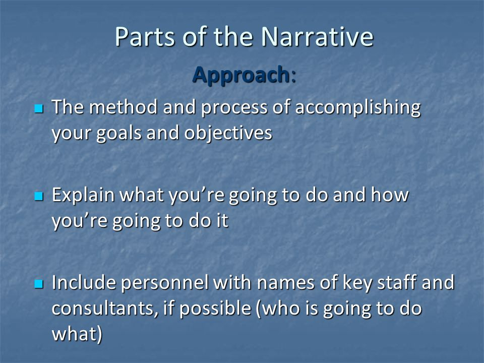 Parts of the Narrative Approach: The method and process of accomplishing your goals and objectives The method and process of accomplishing your goals and objectives Explain what you're going to do and how you're going to do it Explain what you're going to do and how you're going to do it Include personnel with names of key staff and consultants, if possible (who is going to do what) Include personnel with names of key staff and consultants, if possible (who is going to do what)