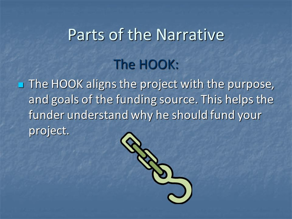 Parts of the Narrative The HOOK: The HOOK aligns the project with the purpose, and goals of the funding source.