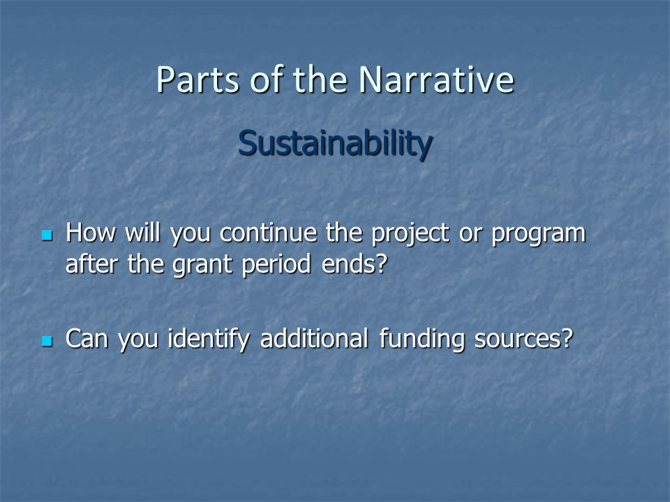 Parts of the Narrative Sustainability How will you continue the project or program after the grant period ends.