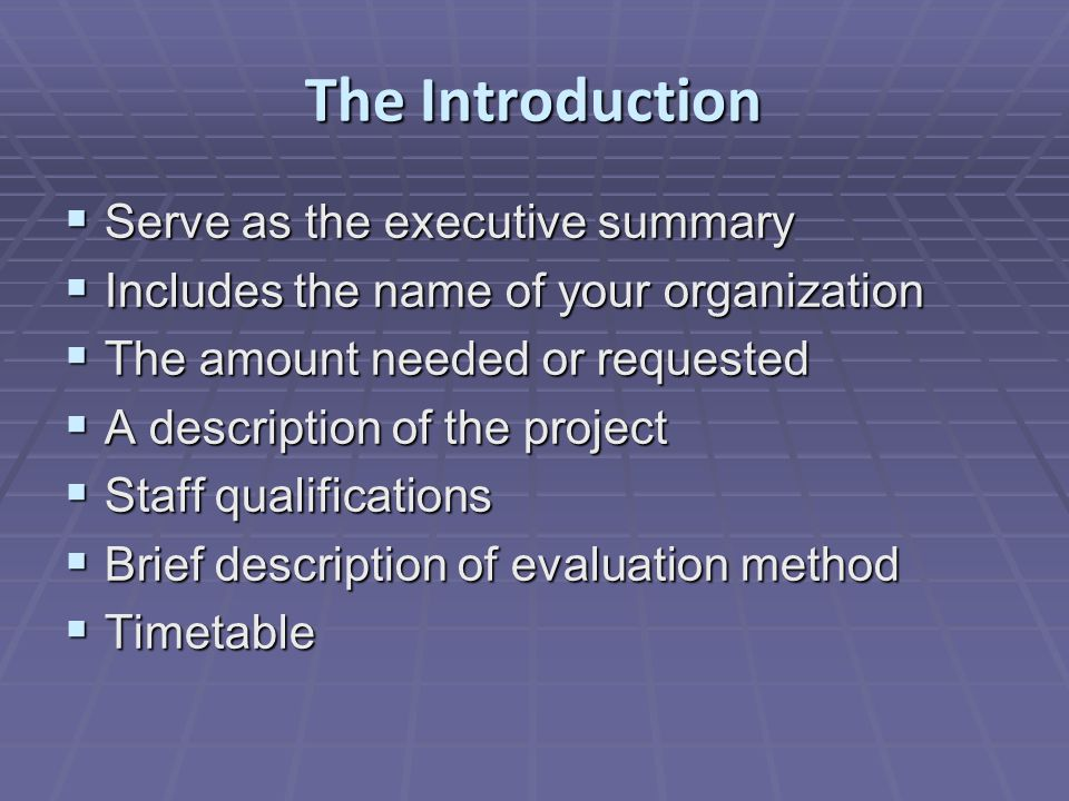 The Introduction  Serve as the executive summary  Includes the name of your organization  The amount needed or requested  A description of the project  Staff qualifications  Brief description of evaluation method  Timetable