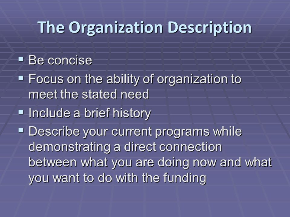 The Organization Description  Be concise  Focus on the ability of organization to meet the stated need  Include a brief history  Describe your current programs while demonstrating a direct connection between what you are doing now and what you want to do with the funding