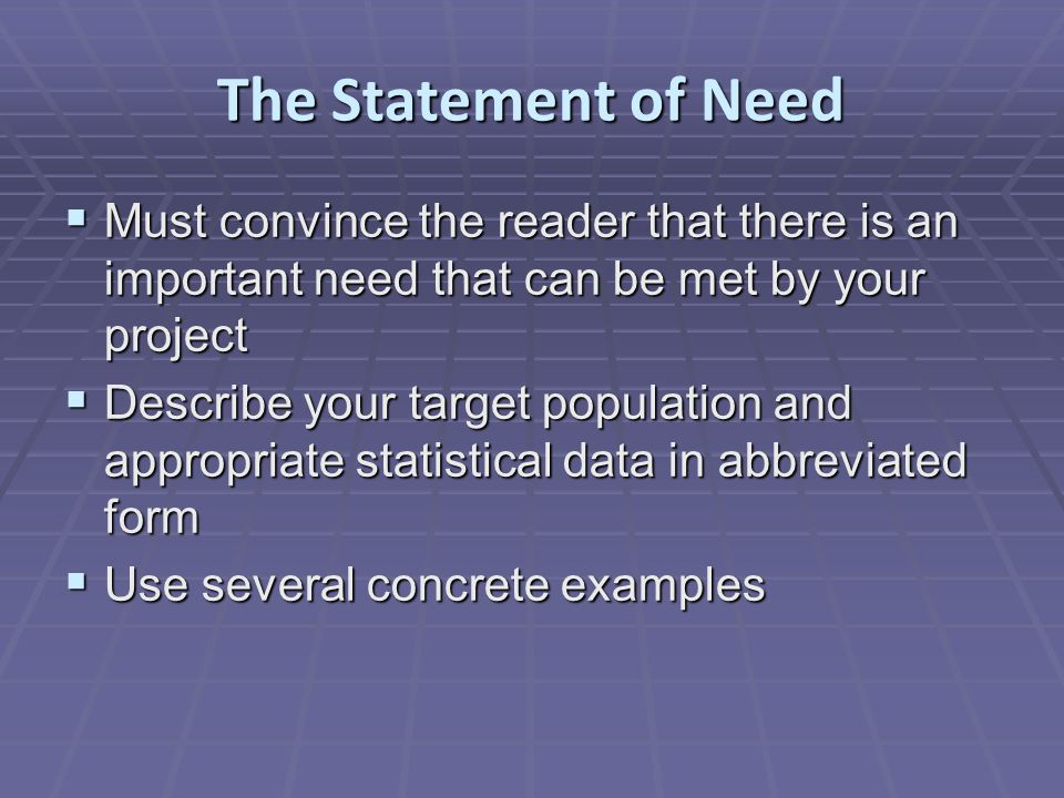 The Statement of Need  Must convince the reader that there is an important need that can be met by your project  Describe your target population and appropriate statistical data in abbreviated form  Use several concrete examples