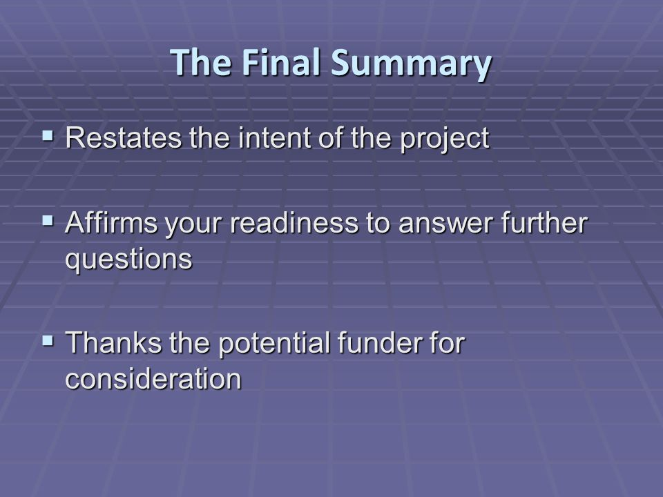 The Final Summary  Restates the intent of the project  Affirms your readiness to answer further questions  Thanks the potential funder for consideration