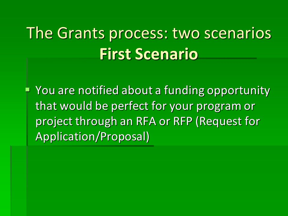 The Grants process: two scenarios First Scenario  You are notified about a funding opportunity that would be perfect for your program or project through an RFA or RFP (Request for Application/Proposal)
