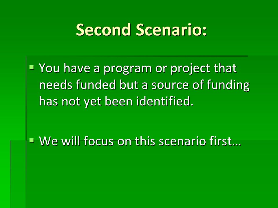 Second Scenario:  You have a program or project that needs funded but a source of funding has not yet been identified.