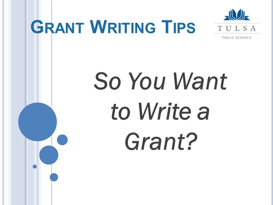 It's easier to find funding for a great idea than to find an idea for great funding - Author Unknown G RANT W RITING T IPS