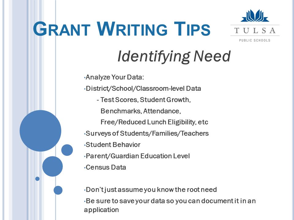 Analyze Your Data: District/School/Classroom-level Data - Test Scores, Student Growth, Benchmarks, Attendance, Free/Reduced Lunch Eligibility, etc Surveys of Students/Families/Teachers Student Behavior Parent/Guardian Education Level Census Data Don't just assume you know the root need Be sure to save your data so you can document it in an application Identifying Need G RANT W RITING T IPS