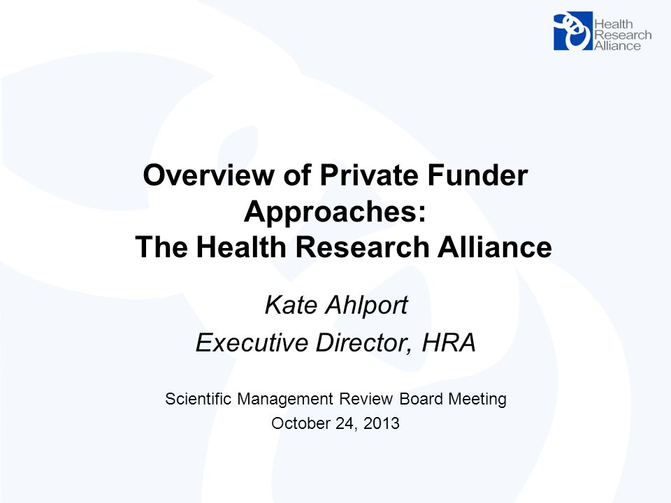 Overview of Private Funder Approaches: The Health Research Alliance Kate Ahlport Executive Director, HRA Scientific Management Review Board Meeting Oc