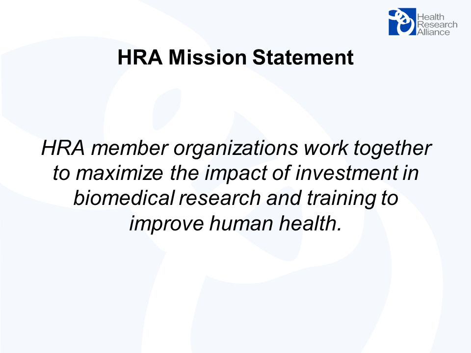 HRA Mission Statement HRA member organizations work together to maximize the impact of investment in biomedical research and training to improve human