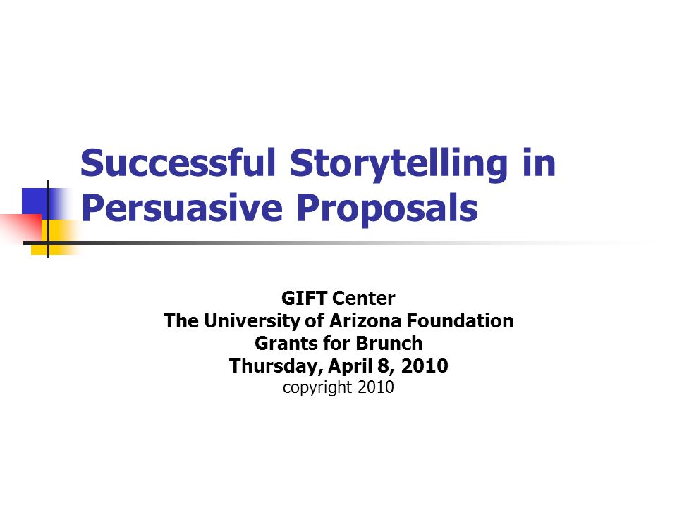 Successful Storytelling in Persuasive Proposals GIFT Center The University of Arizona Foundation Grants for Brunch Thursday, April 8, 2010 copyright 2010