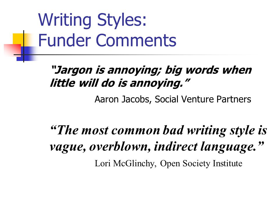 Writing Styles: Funder Comments Jargon is annoying; big words when little will do is annoying. Aaron Jacobs, Social Venture Partners The most common bad writing style is vague, overblown, indirect language. Lori McGlinchy, Open Society Institute