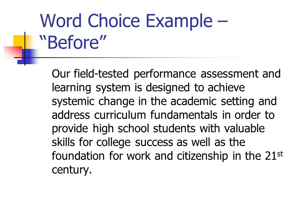 Word Choice Example – Before Our field-tested performance assessment and learning system is designed to achieve systemic change in the academic setting and address curriculum fundamentals in order to provide high school students with valuable skills for college success as well as the foundation for work and citizenship in the 21 st century.