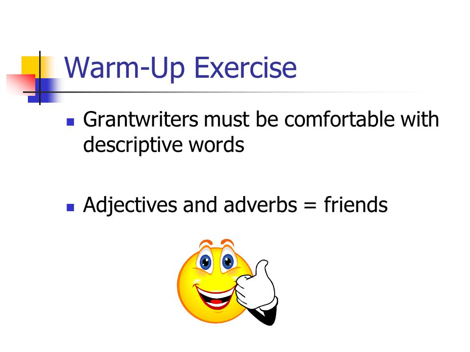 Warm-Up Exercise Grantwriters must be comfortable with descriptive words Adjectives and adverbs = friends