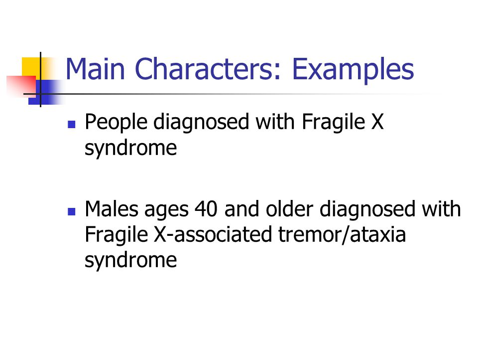 Main Characters: Examples People diagnosed with Fragile X syndrome Males ages 40 and older diagnosed with Fragile X-associated tremor/ataxia syndrome